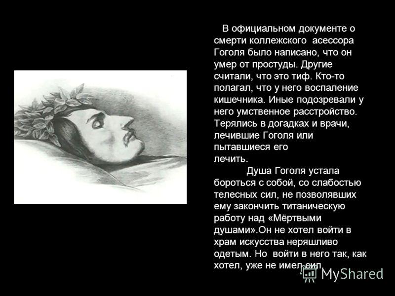 В официальном документе о смерти коллежского асессора Гоголя было написано, что он умер от простуды. Другие считали, что это тиф. Кто-то полагал, что у него воспаление кишечника. Иные подозревали у него умственное расстройство. Терялись в догадках и
