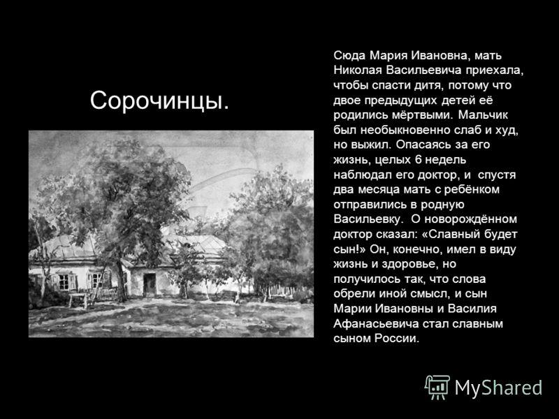 Сюда Мария Ивановна, мать Николая Васильевича приехала, чтобы спасти дитя, потому что двое предыдущих детей её родились мёртвыми. Мальчик был необыкновенно слаб и худ, но выжил. Опасаясь за его жизнь, целых 6 недель наблюдал его доктор, и спустя два