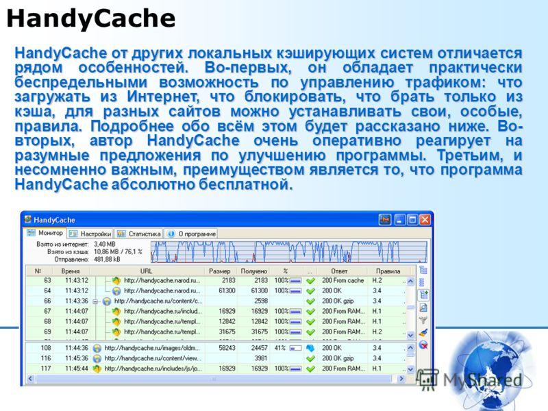 HandyCache HandyCache от других локальных кэширующих систем отличается рядом особенностей. Во-первых, он обладает практически беспредельными возможность по управлению трафиком: что загружать из Интернет, что блокировать, что брать только из кэша, для