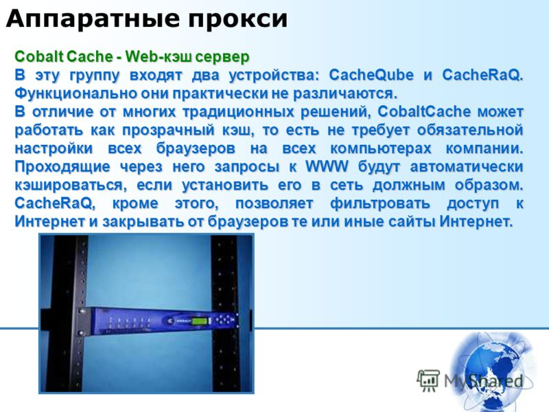 Аппаратные прокси Cobalt Cache - Web-кэш сервер В эту группу входят два устройства: CacheQube и CacheRaQ. Функционально они практически не различаются. В отличие от многих традиционных решений, CobaltCache может работать как прозрачный кэш, то есть н