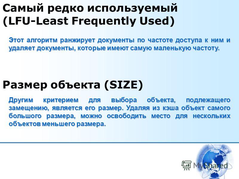 Самый редко используемый (LFU-Least Frequently Used) Этот алгоритм ранжирует документы по частоте доступа к ним и удаляет документы, которые имеют самую маленькую частоту. Размер объекта (SIZE) Другим критерием для выбора объекта, подлежащего замещен