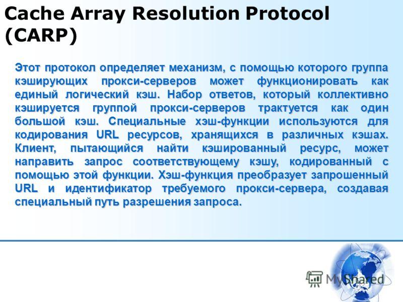 Cache Array Resolution Protocol (CARP) Этот протокол определяет механизм, с помощью которого группа кэширующих прокси-серверов может функционировать как единый логический кэш. Набор ответов, который коллективно кэшируется группой прокси-серверов трак