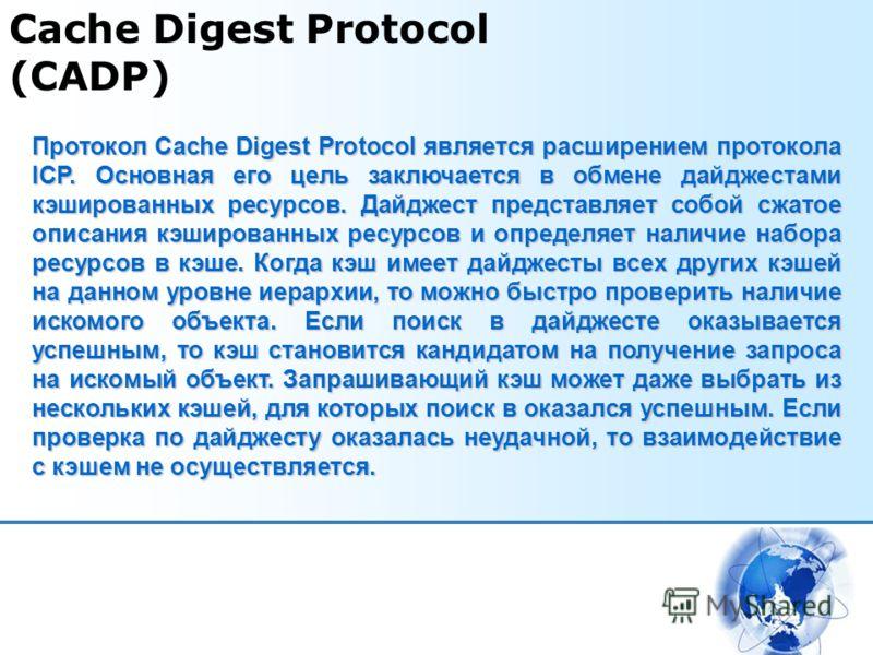 Cache Digest Protocol (CADP) Протокол Cache Digest Protocol является расширением протокола ICP. Основная его цель заключается в обмене дайджестами кэшированных ресурсов. Дайджест представляет собой сжатое описания кэшированных ресурсов и определяет н