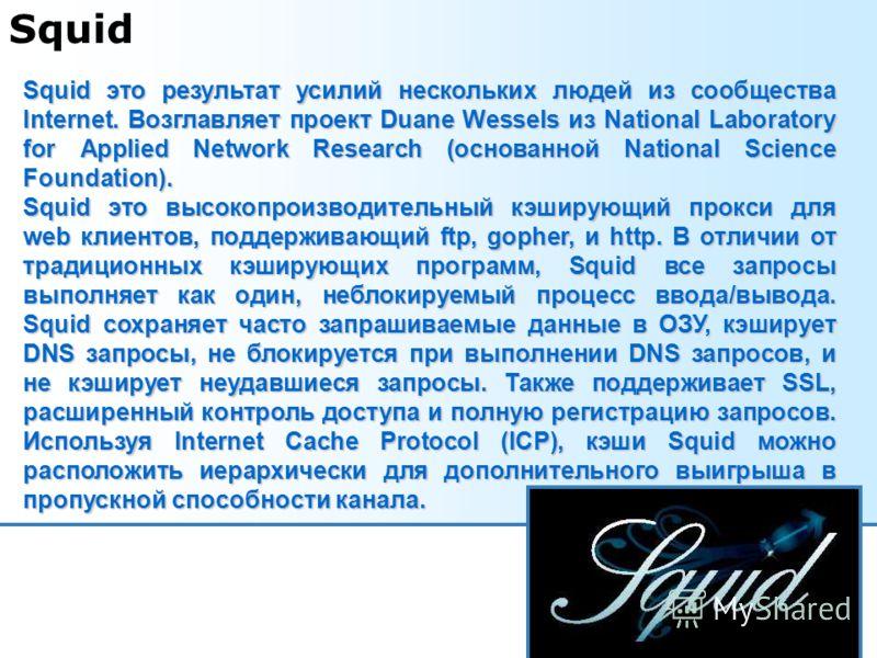Squid Squid это результат усилий нескольких людей из сообщества Internet. Возглавляет проект Duane Wessels из National Laboratory for Applied Network Research (основанной National Science Foundation). Squid это высокопроизводительный кэширующий прокс