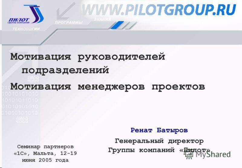 Ренат Батыров Генеральный директор Группы компаний «Пилот» Семинар партнеров «1С», Мальта, 12-19 июня 2005 года Мотивация руководителей подразделений Мотивация менеджеров проектов