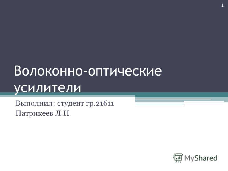Волоконно-оптические усилители Выполнил: студент гр.21611 Патрикеев Л.Н 1