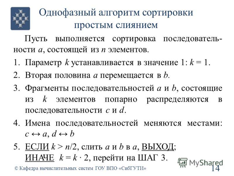 Однофазный алгоритм сортировки простым слиянием 14 © Кафедра вычислительных систем ГОУ ВПО «СибГУТИ» Пусть выполняется сортировка последователь- ности a, состоящей из n элементов. 1.Параметр k устанавливается в значение 1: k = 1. 2.Вторая половина a