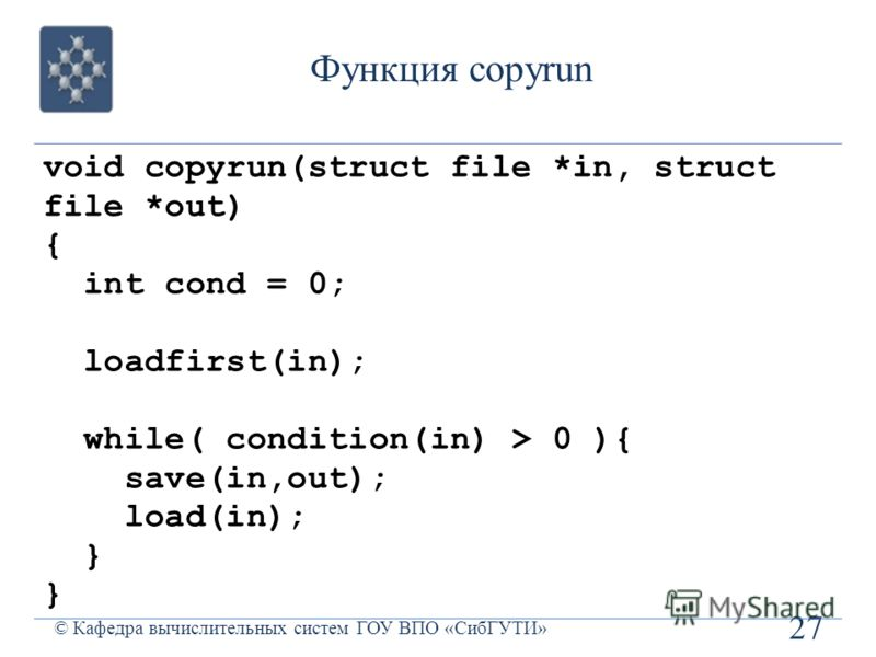 Функция copyrun 27 © Кафедра вычислительных систем ГОУ ВПО «СибГУТИ» void copyrun(struct file *in, struct file *out) { int cond = 0; loadfirst(in); while( condition(in) > 0 ){ save(in,out); load(in); }