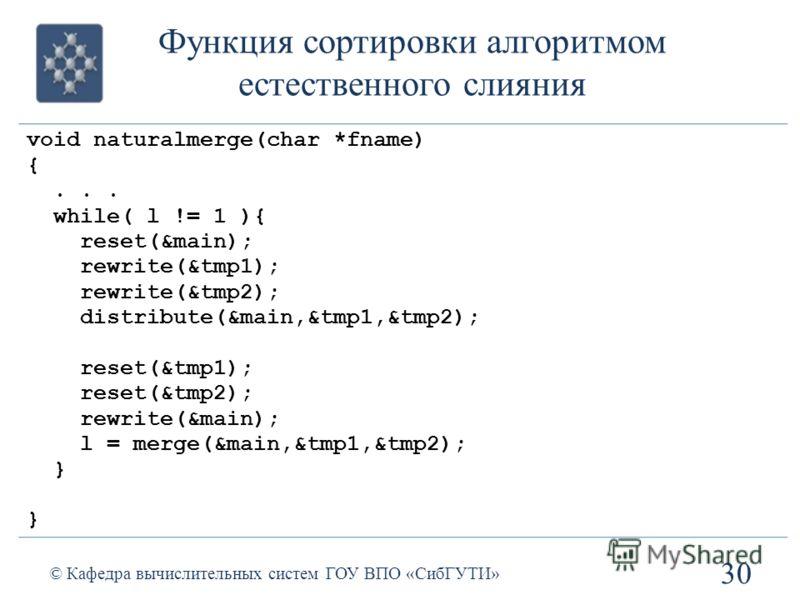 Функция сортировки алгоритмом естественного слияния 30 © Кафедра вычислительных систем ГОУ ВПО «СибГУТИ» void naturalmerge(char *fname) {... while( l != 1 ){ reset(&main); rewrite(&tmp1); rewrite(&tmp2); distribute(&main,&tmp1,&tmp2); reset(&tmp1); r