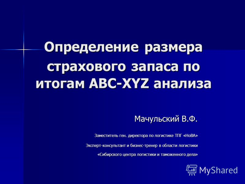 Определение размера страхового запаса по итогам ABC-XYZ анализа Мачульский В.Ф. Заместитель ген. директора по логистике ТПГ «НоВА» Эксперт-консультант и бизнес-тренер в области логистики «Сибирского центра логистики и таможенного дела»