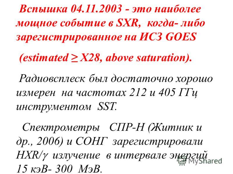 Вспышка 04.11.2003 - это наиболее мощное событие в SXR, когда- либо зарегистрированное на ИСЗ GOES (estimated X28, above saturation). Радиовсплеск был достаточно хорошо измерен на частотах 212 и 405 ГГц инструментом SST. Спектрометры СПР-Н (Житник и
