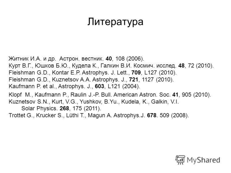 Литература Житник И.А. и др. Астрон. вестник. 40, 108 (2006). Курт В.Г., Юшков Б.Ю., Кудела К., Галкин В.И. Космич. исслед. 48, 72 (2010). Fleishman G.D., Kontar E.P. Astrophys. J. Lett., 709, L127 (2010). Fleishman G.D., Kuznetsov A.A. Astrophys. J.