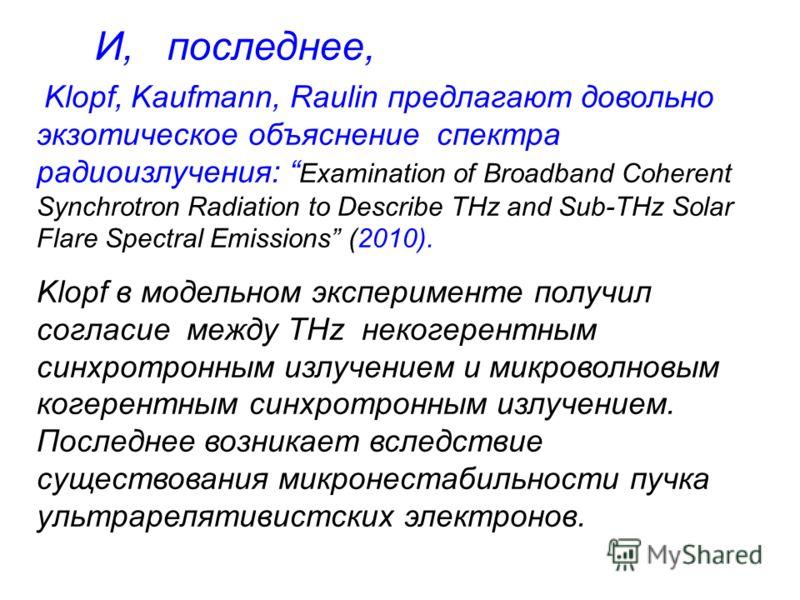 Klopf, Kaufmann, Raulin предлагают довольно экзотическое объяснение спектра радиоизлучения: Examination of Broadband Coherent Synchrotron Radiation to Describe THz and Sub-THz Solar Flare Spectral Emissions (2010). Klopf в модельном эксперименте полу
