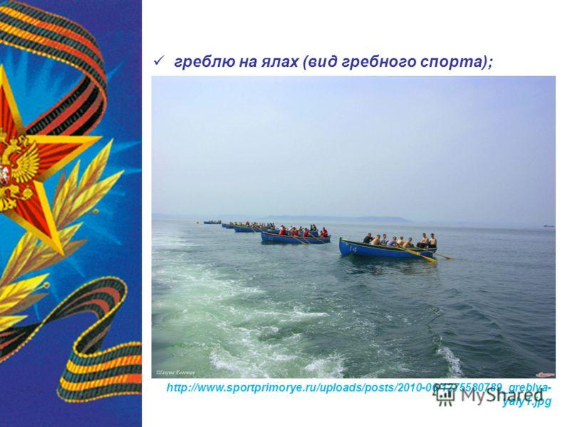 греблю на ялах (вид гребного спорта); http://www.sportprimorye.ru/uploads/posts/2010-06/1275580789_greblya- yaly1.jpg