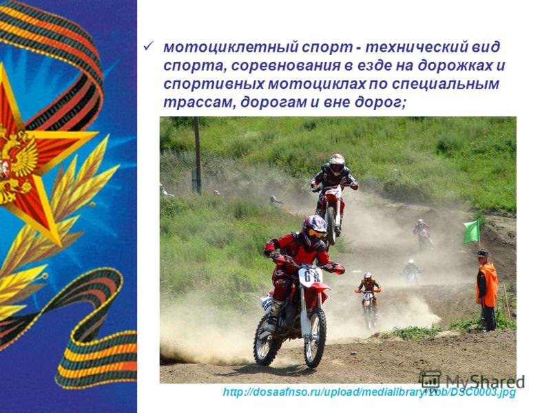 мотоциклетный спорт - технический вид спорта, соревнования в езде на дорожках и спортивных мотоциклах по специальным трассам, дорогам и вне дорог; http://dosaafnso.ru/upload/medialibrary/2bb/DSC0003.jpg