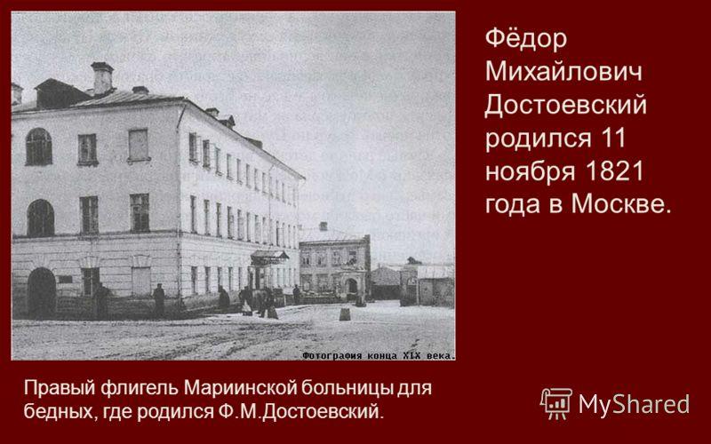 Правый флигель Мариинской больницы для бедных, где родился Ф.М.Достоевский. Фёдор Михайлович Достоевский родился 11 ноября 1821 года в Москве.