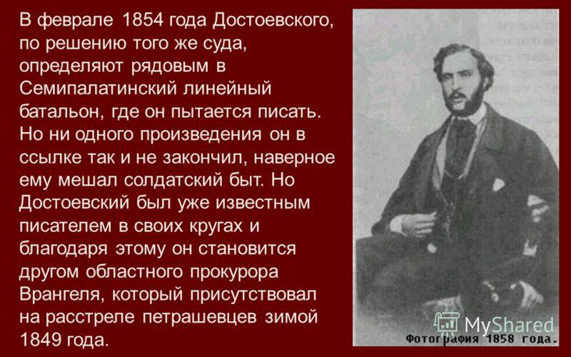 В феврале 1854 года Достоевского, по решению того же суда, определяют рядовым в Семипалатинский линейный батальон, где он пытается писать. Но ни одного произведения он в ссылке так и не закончил, наверное ему мешал солдатский быт. Но Достоевский был
