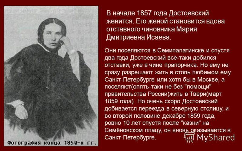В начале 1857 года Достоевский женится. Его женой становится вдова отставного чиновника Мария Дмитриевна Исаева. Они поселяются в Семипалатинске и спустя два года Достоевский всё-таки добился отставки, уже в чине прапорчика. Но ему не сразу разрешают