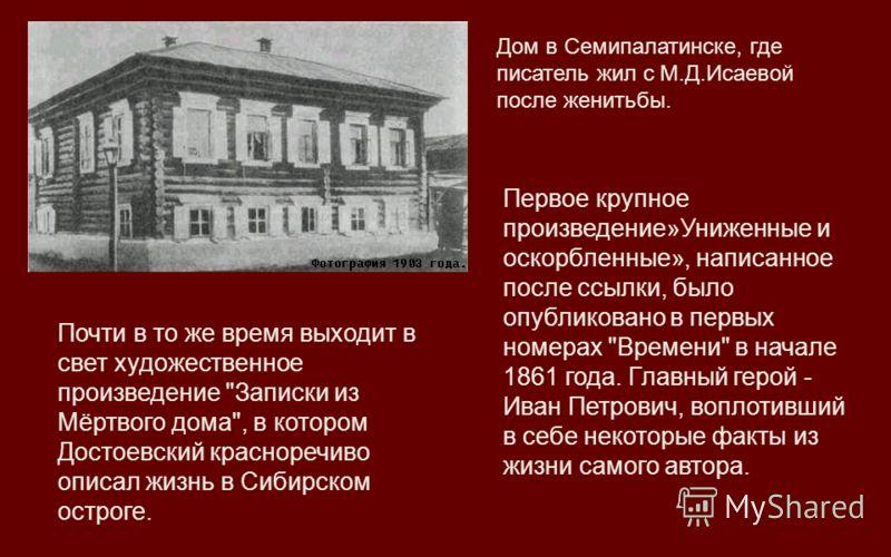 Дом в Семипалатинске, где писатель жил с М.Д.Исаевой после женитьбы. Первое крупное произведение»Униженные и оскорбленные», написанное после ссылки, было опубликовано в первых номерах