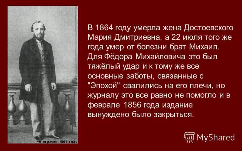 В 1864 году умерла жена Достоевского Мария Дмитриевна, а 22 июля того же года умер от болезни брат Михаил. Для Фёдора Михайловича это был тяжёлый удар и к тому же все основные заботы, связанные с