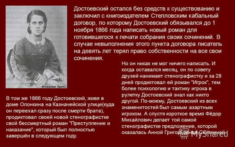Достоевский остался без средств к существованию и заключил с книгоиздателем Стелловским кабальный договор, по которому Достоевский обязывался до 1 ноября 1866 года написать новый роман для готовившегося к печати собрания своих сочинений. В случае нев