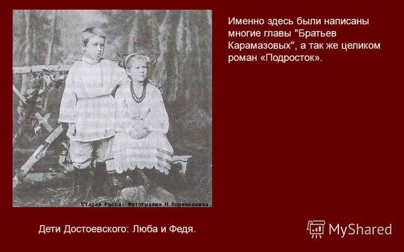 Дети Достоевского: Люба и Федя. Именно здесь были написаны многие главы Братьев Карамазовых, а так же целиком роман «Подросток».