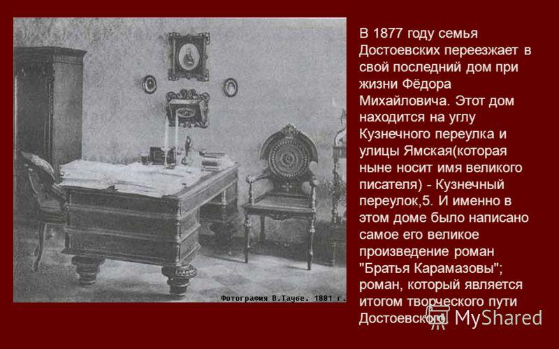 В 1877 году семья Достоевских переезжает в свой последний дом при жизни Фёдора Михайловича. Этот дом находится на углу Кузнечного переулка и улицы Ямская(которая ныне носит имя великого писателя) - Кузнечный переулок,5. И именно в этом доме было напи