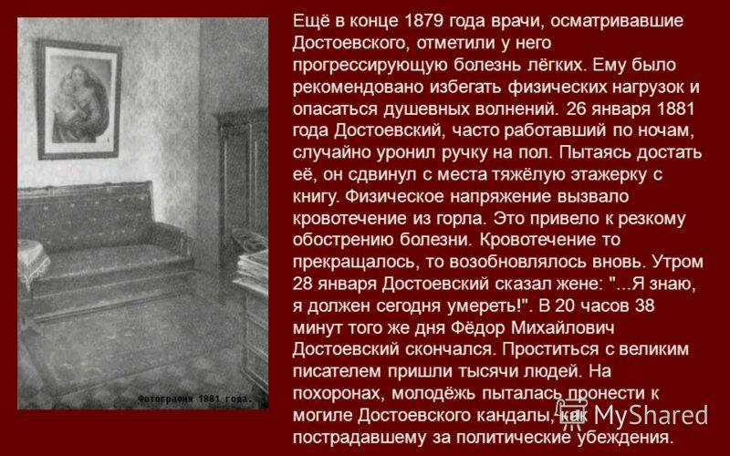 Ещё в конце 1879 года врачи, осматривавшие Достоевского, отметили у него прогрессирующую болезнь лёгких. Ему было рекомендовано избегать физических нагрузок и опасаться душевных волнений. 26 января 1881 года Достоевский, часто работавший по ночам, сл