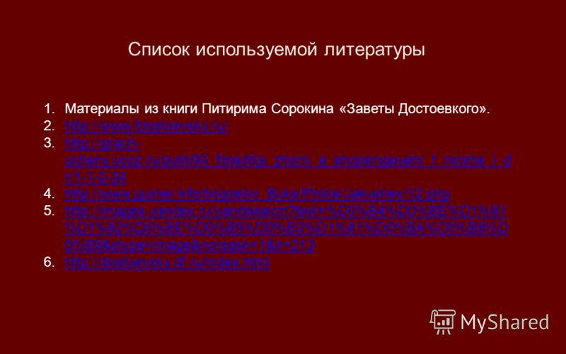 Список используемой литературы 1.Материалы из книги Питирима Сорокина «Заветы Достоевкого». 2.http://www.fdostoevsky.ru/http://www.fdostoevsky.ru/ 3.http://grach- ucheny.ucoz.ru/publ/60_filosofija_zhizni_a_shopengauehr_f_nicshe_i_d r/1-1-0-34http://g