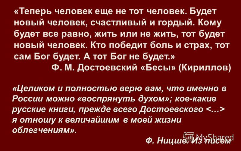 «Теперь человек еще не тот человек. Будет новый человек, счастливый и гордый. Кому будет все равно, жить или не жить, тот будет новый человек. Кто победит боль и страх, тот сам Бог будет. А тот Бог не будет.» Ф. М. Достоевский «Бесы» (Кириллов) «Цели