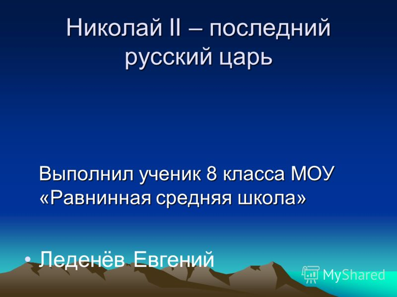 Николай II – последний русский царь Выполнил ученик 8 класса МОУ «Равнинная средняя школа» Леденёв Евгений