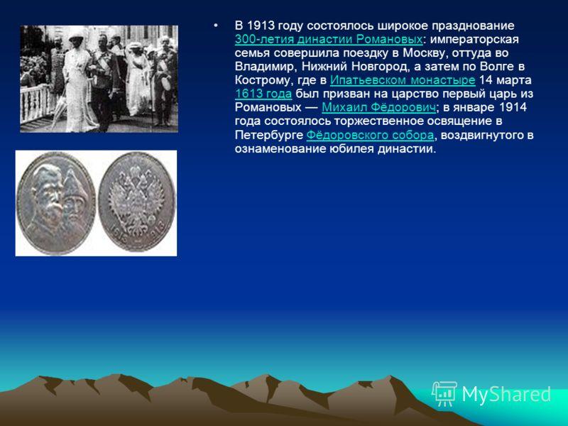 В 1913 году состоялось широкое празднование 300-летия династии Романовых: императорская семья совершила поездку в Москву, оттуда во Владимир, Нижний Новгород, а затем по Волге в Кострому, где в Ипатьевском монастыре 14 марта 1613 года был призван на