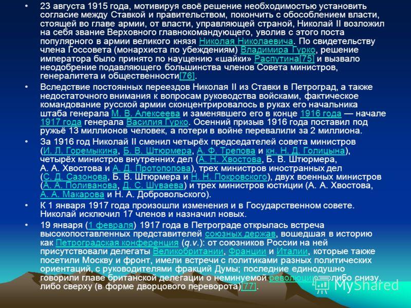 23 августа 1915 года, мотивируя своё решение необходимостью установить согласие между Ставкой и правительством, покончить с обособлением власти, стоящей во главе армии, от власти, управляющей страной, Николай II возложил на себя звание Верховного гла