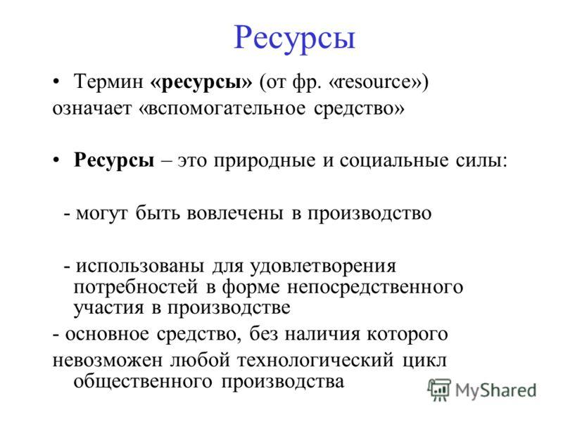 Ресурсы Термин «ресурсы» (от фр. «resource») означает «вспомогательное средство» Ресурсы – это природные и социальные силы: - могут быть вовлечены в производство - использованы для удовлетворения потребностей в форме непосредственного участия в произ