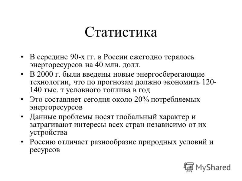 Статистика В середине 90-х гг. в России ежегодно терялось энергоресурсов на 40 млн. долл. В 2000 г. были введены новые энергосберегающие технологии, что по прогнозам должно экономить 120- 140 тыс. т условного топлива в год Это составляет сегодня окол
