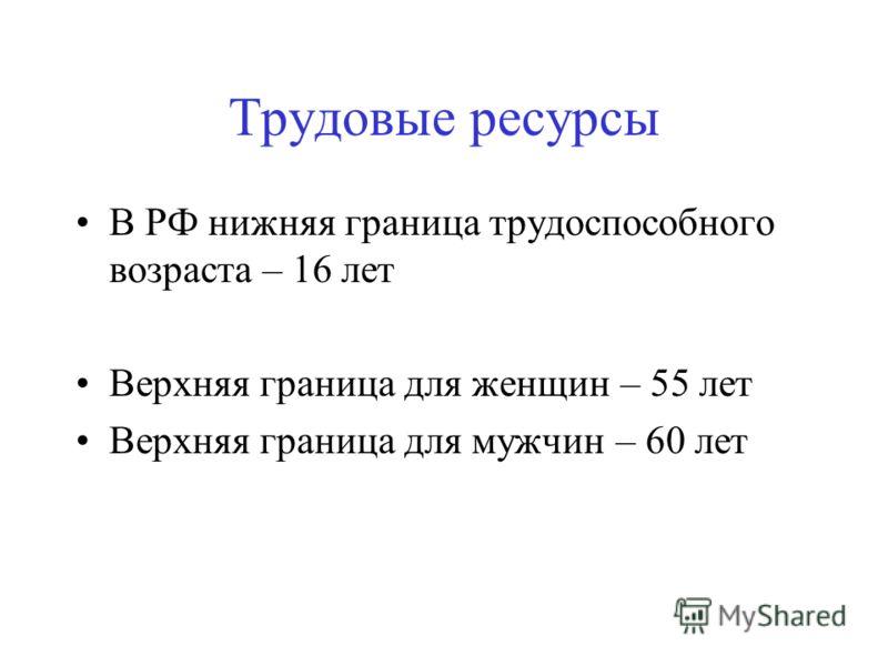 Трудовые ресурсы В РФ нижняя граница трудоспособного возраста – 16 лет Верхняя граница для женщин – 55 лет Верхняя граница для мужчин – 60 лет