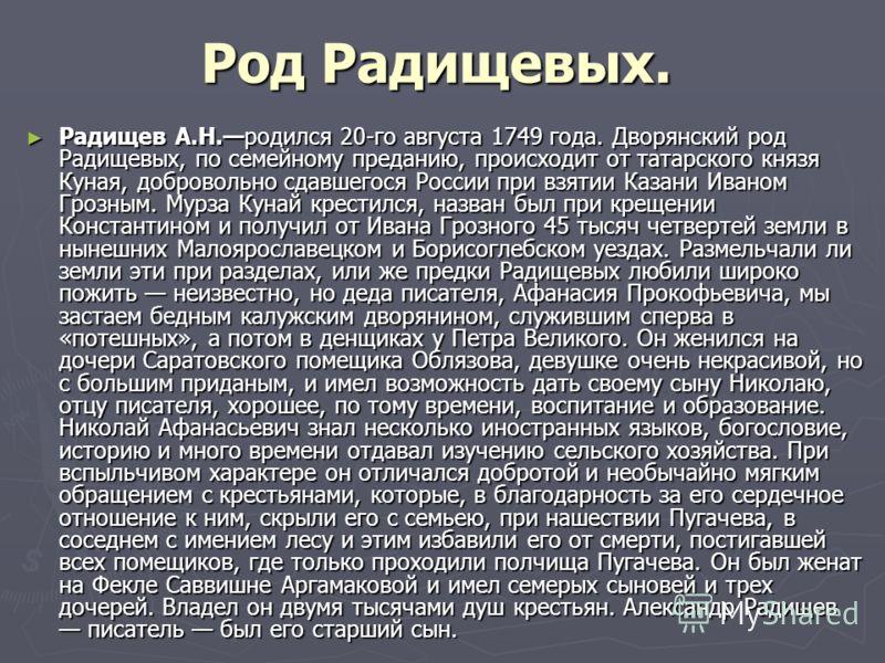 Род Радищевых. Радищев А.Н.родился 20-го августа 1749 года. Дворянский род Радищевых, по семейному преданию, происходит от татарского князя Куная, добровольно сдавшегося России при взятии Казани Иваном Грозным. Мурза Кунай крестился, назван был при к