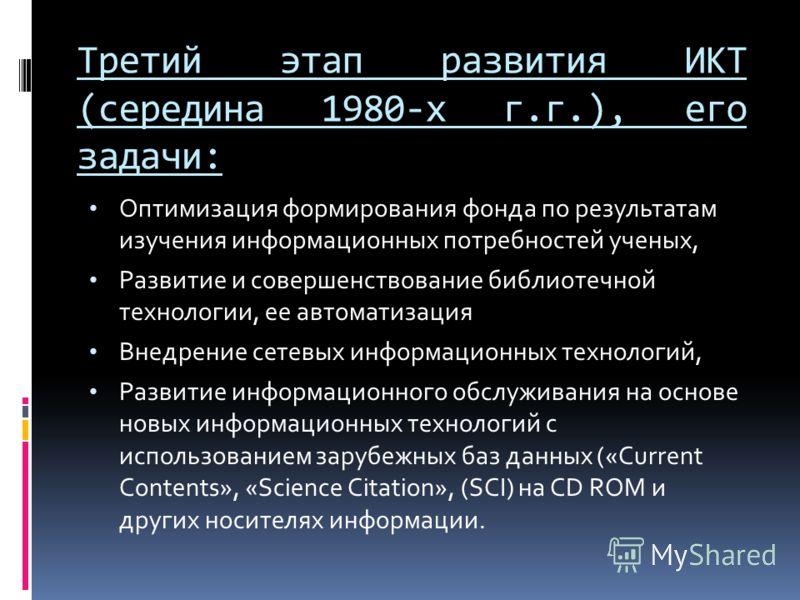 Третий этап развития ИКТ (середина 1980-х г.г.), его задачи: Оптимизация формирования фонда по результатам изучения информационных потребностей ученых, Развитие и совершенствование библиотечной технологии, ее автоматизация Внедрение сетевых информаци