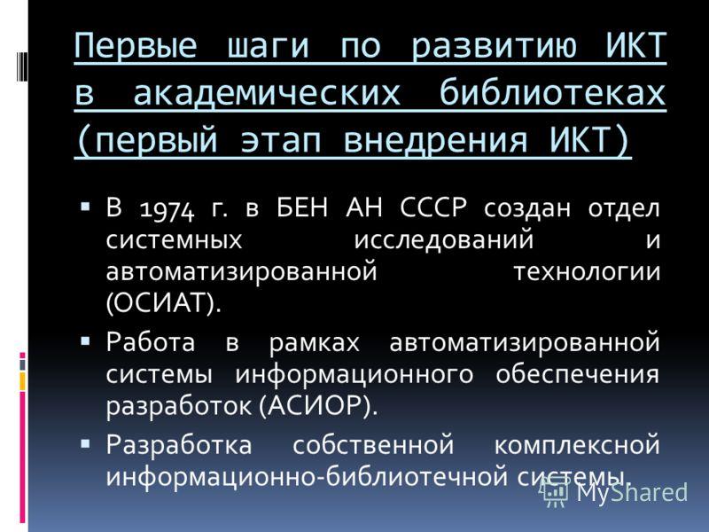 В 1974 г. в БЕН АН СССР создан отдел системных исследований и автоматизированной технологии (ОСИАТ). Работа в рамках автоматизированной системы информационного обеспечения разработок (АСИОР). Разработка собственной комплексной информационно-библиотеч