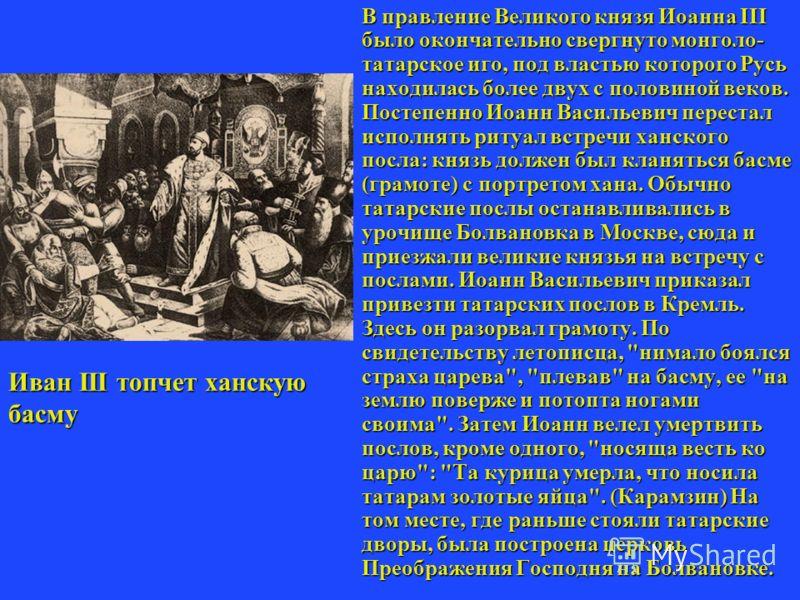 При Иоанне Васильевиче произошло освобождение Руси от монголотатарского ига. (1480 год), длившегося более 200 лет. Итогом войн с Великим Литовским княжеством (1487-1494, 1500-1503 годы) явилось присоединение к Русскому государству Северной земли, а т