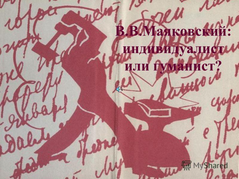 В.В.Маяковский: индивидуалист или гуманист?