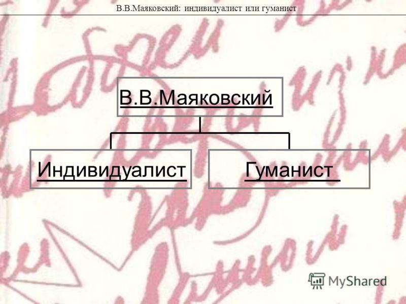 ИндивидуалистГуманист В.В.Маяковский В.В.Маяковский: индивидуалист или гуманист