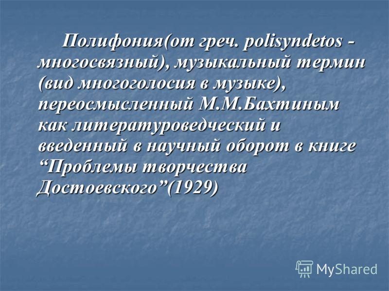 Полифония(от греч. polisyndetos - многосвязный), музыкальный термин (вид многоголосия в музыке), переосмысленный М.М.Бахтиным как литературоведческий и введенный в научный оборот в книгеПроблемы творчества Достоевского(1929)
