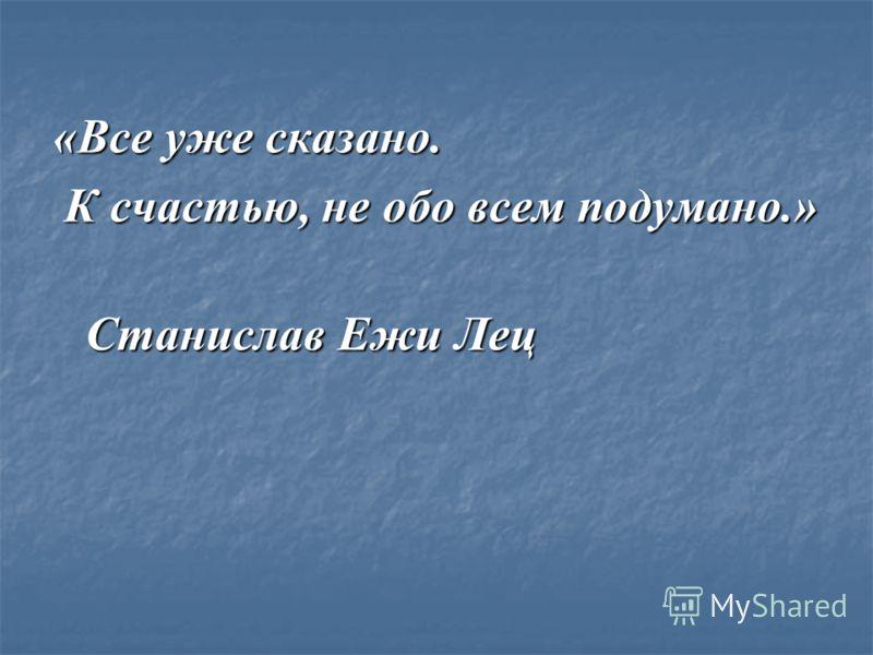 «Все уже сказано. К счастью, не обо всем подумано.» К счастью, не обо всем подумано.» Станислав Ежи Лец