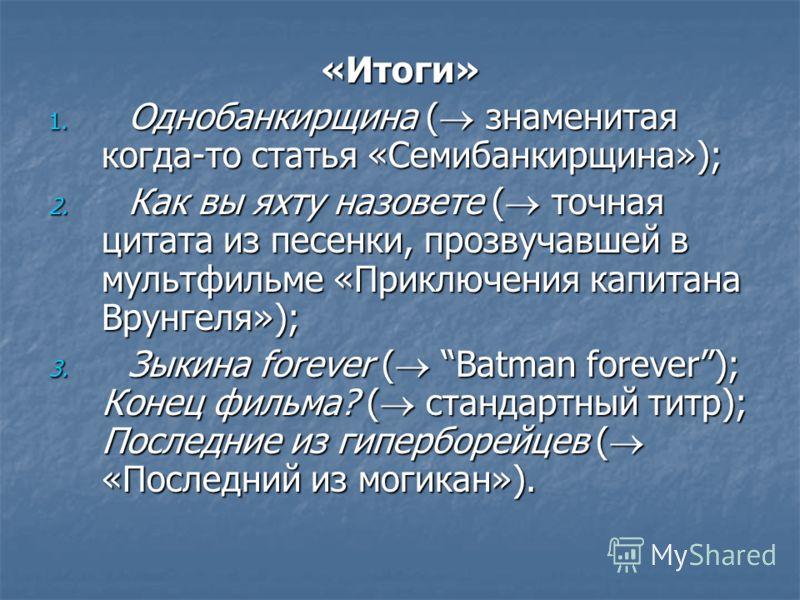 «Итоги» 1. Однобанкирщина ( знаменитая когда-то статья «Семибанкирщина»); 2. Как вы яхту назовете ( точная цитата из песенки, прозвучавшей в мультфильме «Приключения капитана Врунгеля»); 3. Зыкина forever ( Batman forever); Конец фильма? ( стандартны