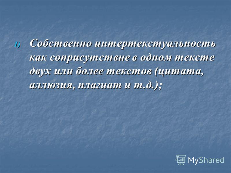 1) Собственно интертекстуальность как соприсутствие в одном тексте двух или более текстов (цитата, аллюзия, плагиат и т.д.);