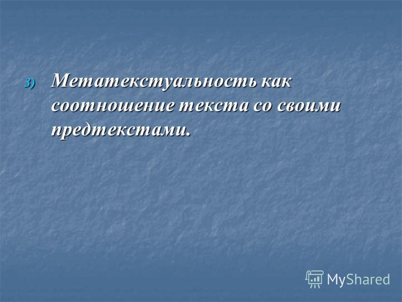 3) Метатекстуальность как соотношение текста со своими предтекстами.