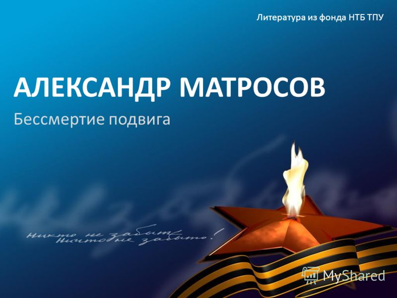 АЛЕКСАНДР МАТРОСОВ Бессмертие подвига Литература из фонда НТБ ТПУ