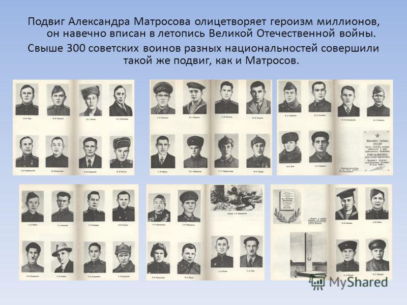 Подвиг Александра Матросова олицетворяет героизм миллионов, он навечно вписан в летопись Великой Отечественной войны. Свыше 300 советских воинов разных национальностей совершили такой же подвиг, как и Матросов.