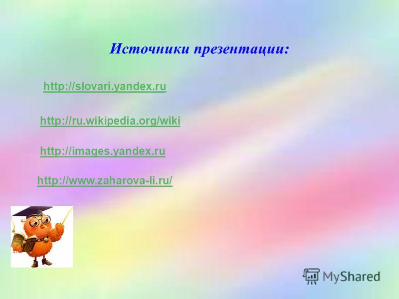 Источники презентации: http://slovari.yandex.ru http://ru.wikipedia.org/wiki http://images.yandex.ru http://www.zaharova-li.ru/